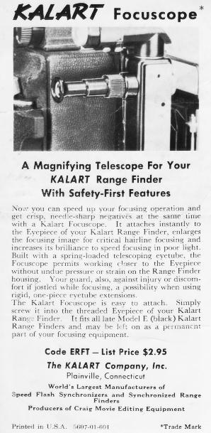 A magnifying telescope for your Kalart Range Finder with Safety-First Features.  Now you can speed up your focusing operation and get crisp needle-sharp negatives at the same time with a Kalart Focuscope.  It attaches instaltly to the Eyepiece of your Kalart Range Finder, enlarges the focusing image for critical hairline focusing and increases its brilliance to speed focusing in poor light.  Built with a spring-loaded telescoping eyetypbe, the Focuscope permits working closer to the Eyepiece without undue pressure or strain on the Range Finder housing.  Your guard, also, against injury or discomfort if jostled while focusing, a possibility when using rigid, one-piece eyetube extensions.  The Kalart Focuscope is easy to attach.  Simple screw it into the threaded Eyepiece of your Kalart Range Finder.  It fits all late Model E (black) Kalart Range Finders and may be left on as a permanent part of your focusing equipment.