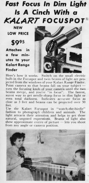 Here's how it works.  Switch on the small electric bulb in the FocusSpot and twin beams of light are projected from the windows of your Kalart Range Finder.  Point camera sop that beams fall on your subject -- turn the focusing knob of your camera until the two beams merge, and you're ``in focus.''  The fastest, surest way to get needle-shart focus in dim light or even total darkness.   indicates accurate focus as close as 3 feet and beams can be projected over 30 feet.  Use the Kalart Focuspot in ``watch-the-birdie'' fashion to photograph children and animals.  The light attracts their attention adn helps to get those natural, unposed expressions.  Beams of light also show approximate center of picture -- lets you shoot from any angle or camera position.